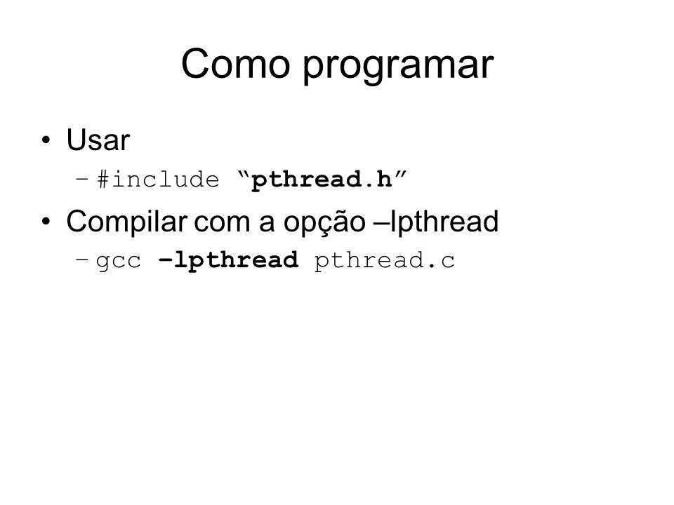 Como programar Usar –#include pthread.h Compilar com a opção –lpthread –gcc –lpthread pthread.c