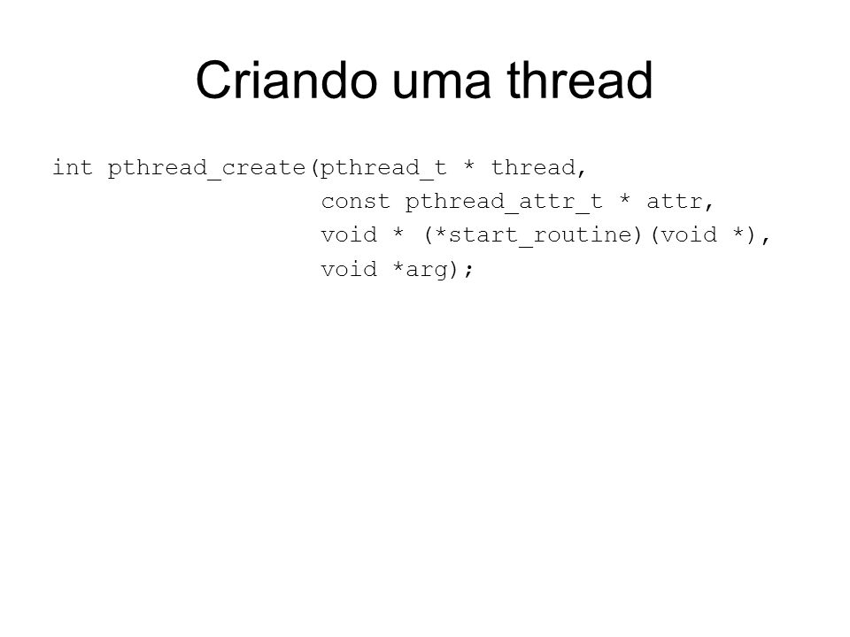 Criando uma thread int pthread_create(pthread_t * thread, const pthread_attr_t * attr, void * (*start_routine)(void *), void *arg);
