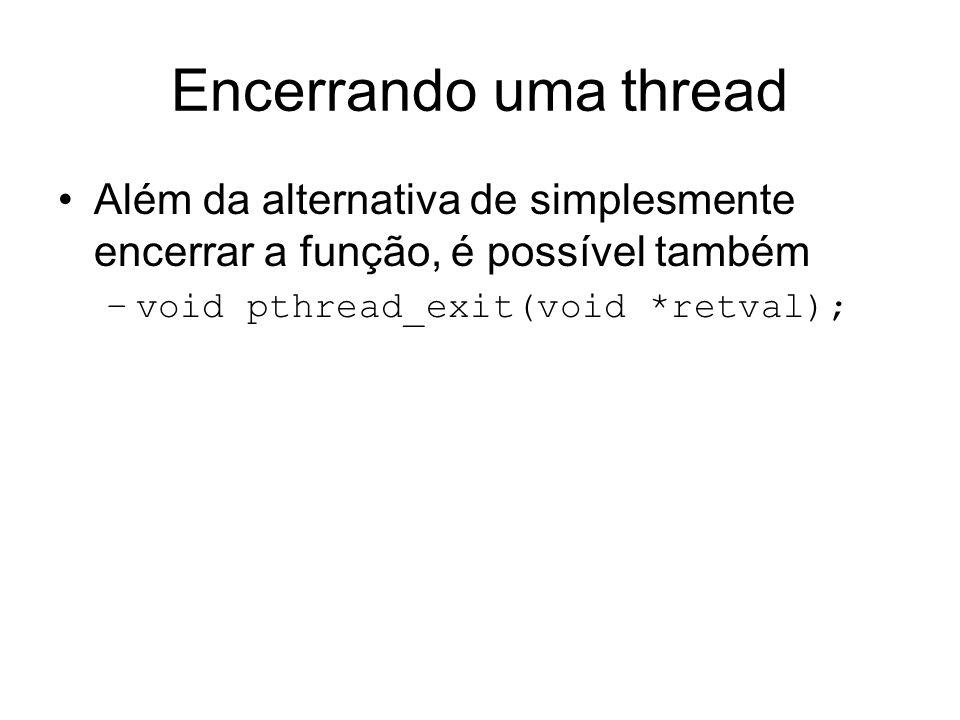 Encerrando uma thread Além da alternativa de simplesmente encerrar a função, é possível também –void pthread_exit(void *retval);