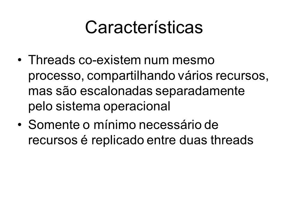 Características Threads co-existem num mesmo processo, compartilhando vários recursos, mas são escalonadas separadamente pelo sistema operacional Some