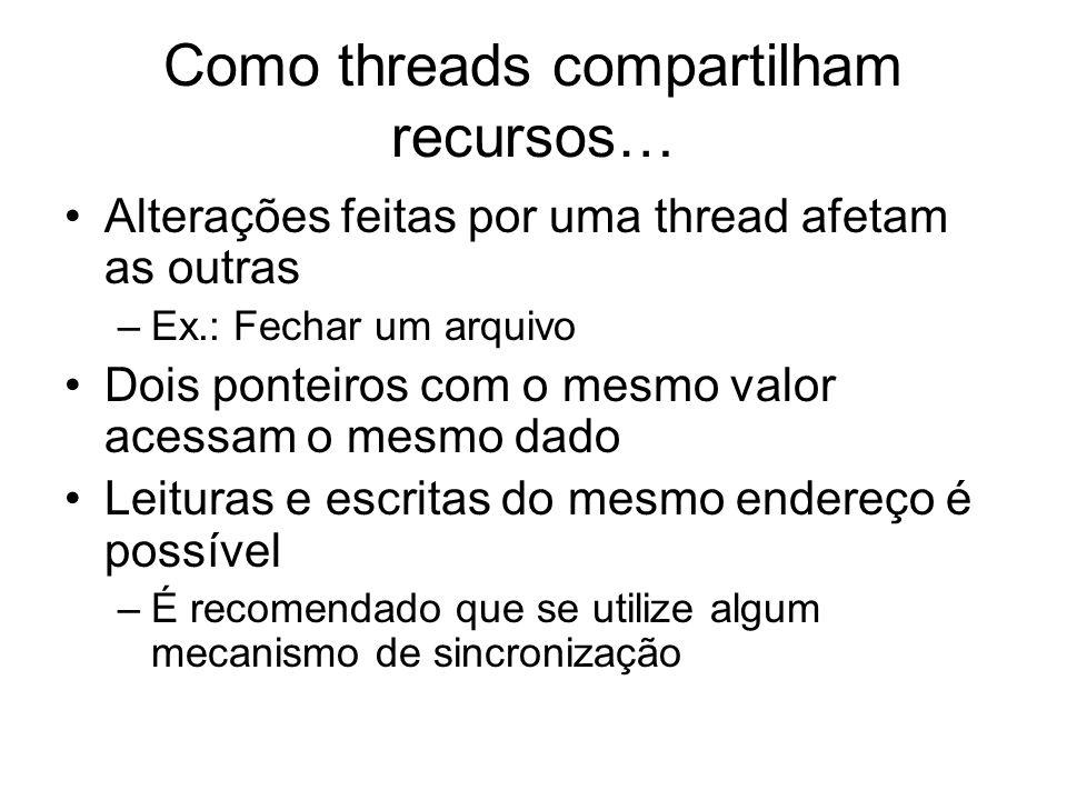 Como threads compartilham recursos… Alterações feitas por uma thread afetam as outras –Ex.: Fechar um arquivo Dois ponteiros com o mesmo valor acessam