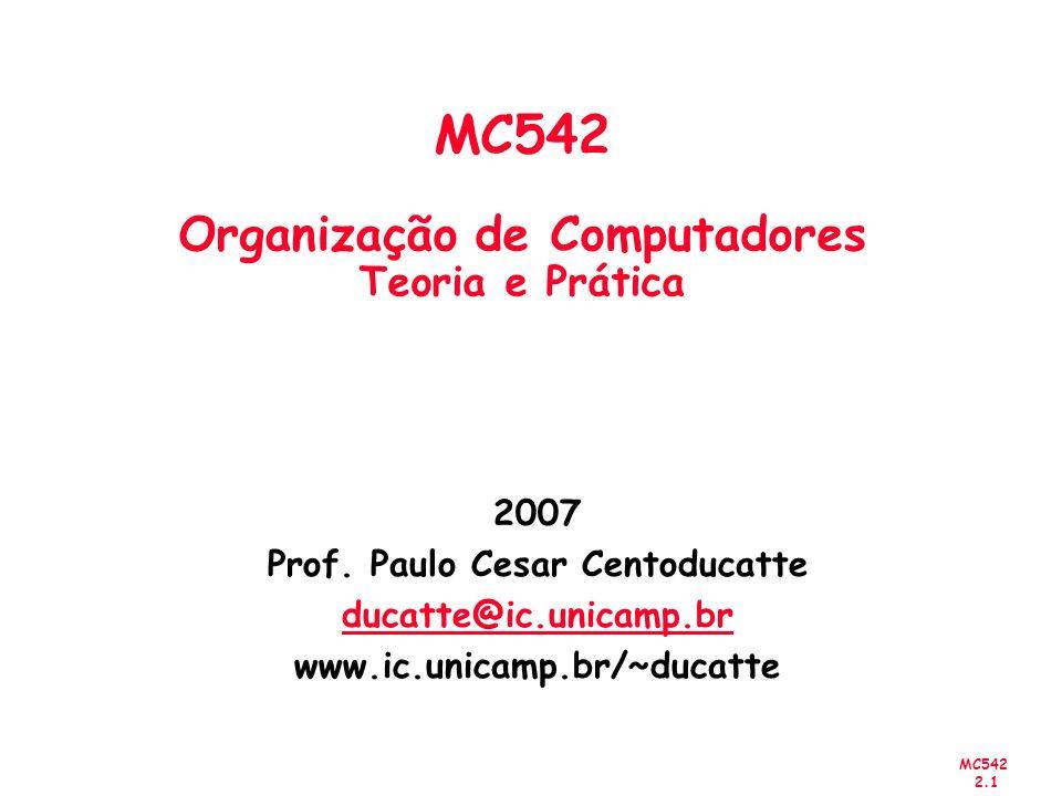 MC542 2.1 2007 Prof. Paulo Cesar Centoducatte ducatte@ic.unicamp.br www.ic.unicamp.br/~ducatte MC542 Organização de Computadores Teoria e Prática