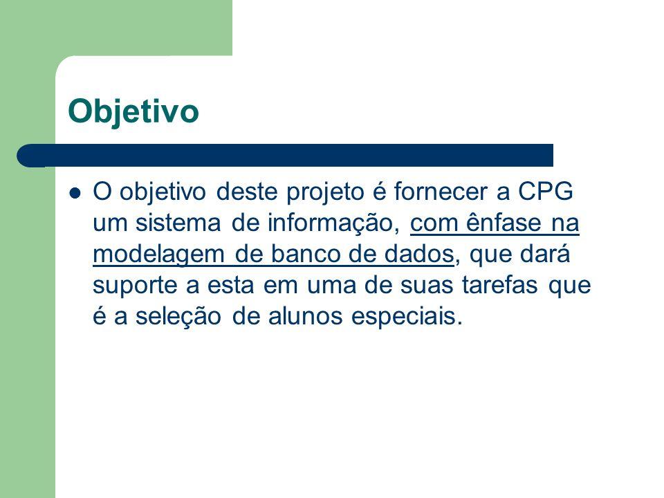 Objetivo O objetivo deste projeto é fornecer a CPG um sistema de informação, com ênfase na modelagem de banco de dados, que dará suporte a esta em uma