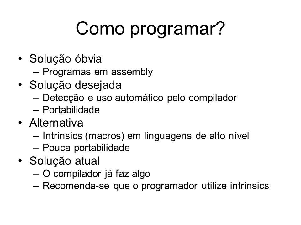 Como programar? Solução óbvia –Programas em assembly Solução desejada –Detecção e uso automático pelo compilador –Portabilidade Alternativa –Intrinsic