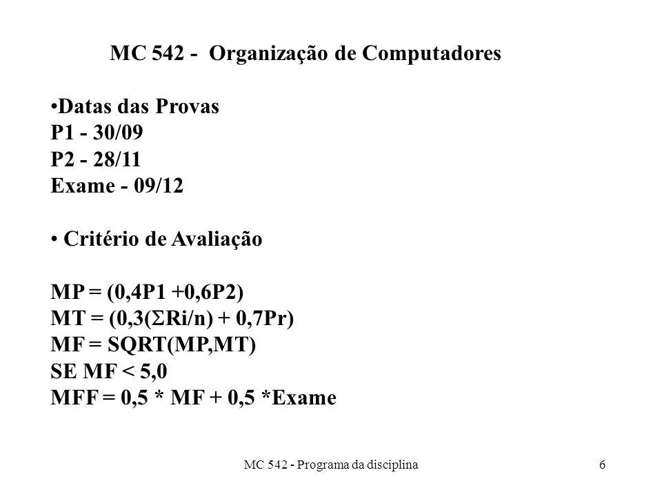 MC 542 - Programa da disciplina6 MC 542 - Organização de Computadores Datas das Provas P1 - 30/09 P2 - 28/11 Exame - 09/12 Critério de Avaliação MP = (0,4P1 +0,6P2) MT = (0,3( Ri/n) + 0,7Pr) MF = SQRT(MP,MT) SE MF < 5,0 MFF = 0,5 * MF + 0,5 *Exame