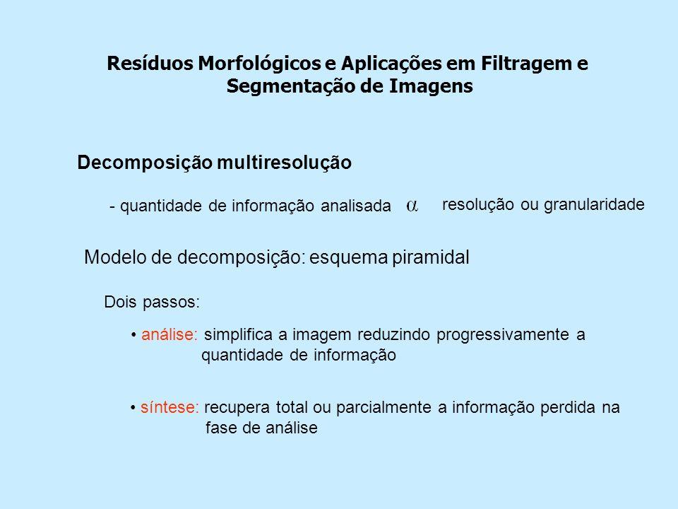 Resíduos Morfológicos e Aplicações em Filtragem e Segmentação de Imagens Decomposição multiresolução - quantidade de informação analisada resolução ou