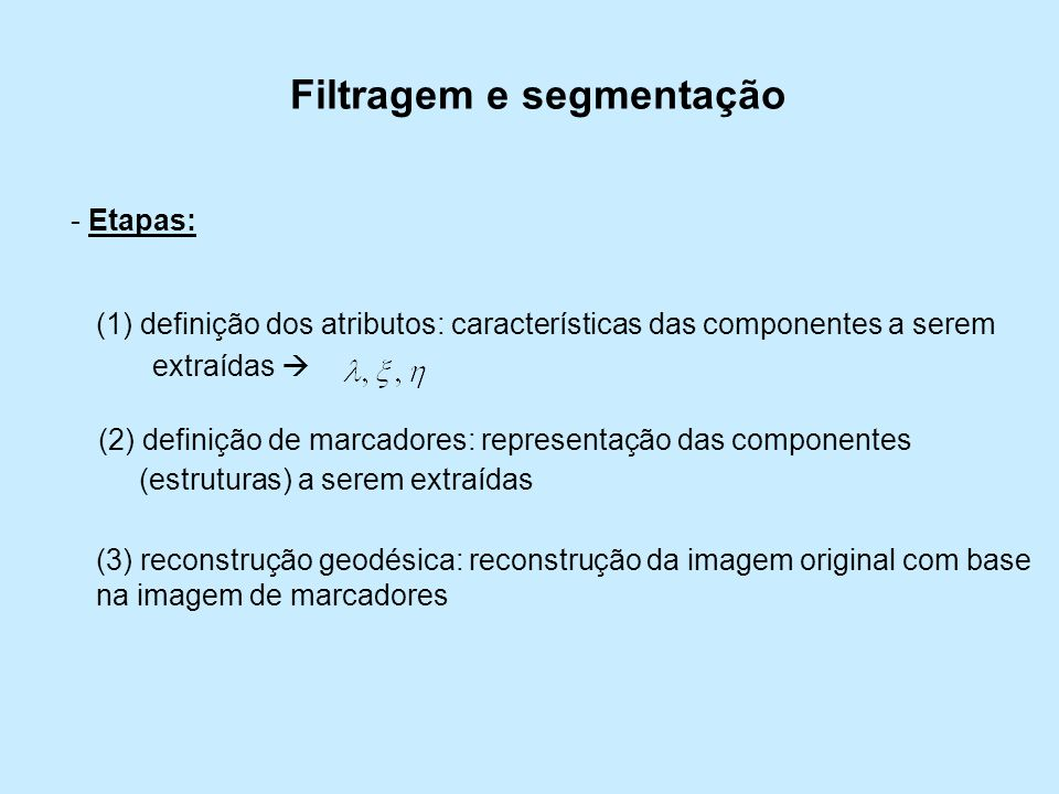 Filtragem e segmentação - Etapas: (1) definição dos atributos: características das componentes a serem extraídas (2) definição de marcadores: represen