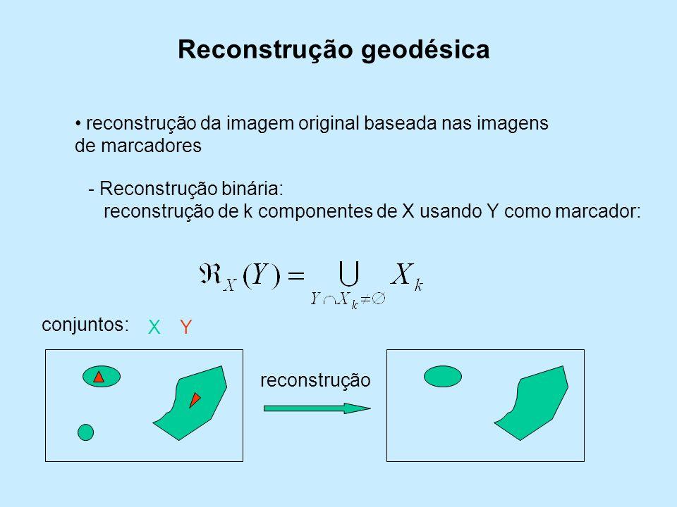 Reconstrução geodésica reconstrução da imagem original baseada nas imagens de marcadores - Reconstrução binária: reconstrução de k componentes de X us