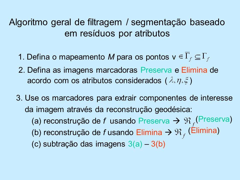 Algoritmo geral de filtragem / segmentação baseado em resíduos por atributos 1. Defina o mapeamento M para os pontos v 2. Defina as imagens marcadoras