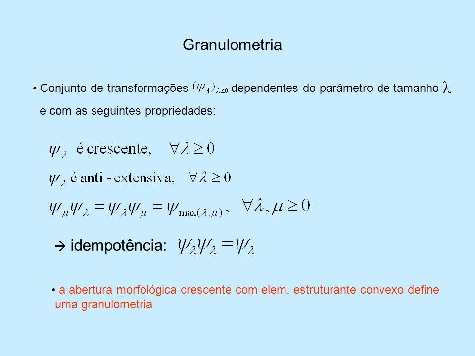 Granulometria Conjunto de transformaçõesdependentes do parâmetro de tamanho e com as seguintes propriedades: idempotência: a abertura morfológica cres