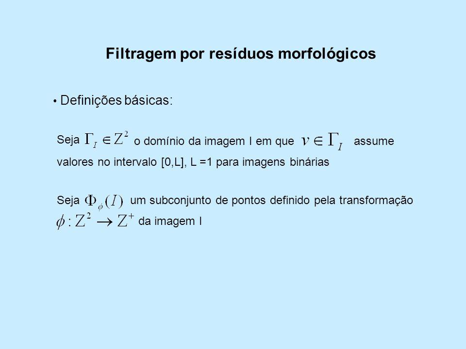 Filtragem por resíduos morfológicos Definições básicas: Seja o domínio da imagem I em queassume valores no intervalo [0,L], L =1 para imagens binárias