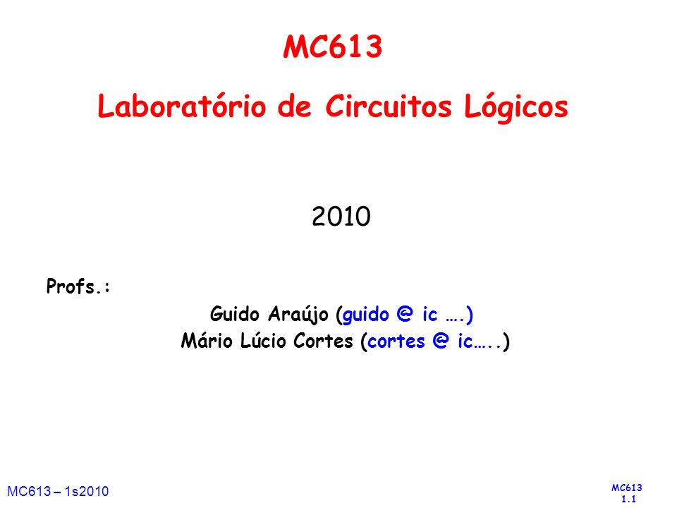 MC613 1.1 MC613 – 1s2010 2010 Profs.: Guido Araújo (guido @ ic ….) Mário Lúcio Cortes (cortes @ ic…..) MC613 Laboratório de Circuitos Lógicos