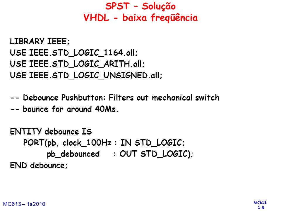 MC613 1.9 MC613 – 1s2010 ARCHITECTURE a OF debounce IS SIGNAL SHIFT_PB : STD_LOGIC_VECTOR(3 DOWNTO 0); BEGIN -- Debounce clock should be approximately 10ms or 100Hz PROCESS BEGIN WAIT UNTIL (clock_100Hz EVENT) AND (clock_100Hz = 1 ); -- Use a shift register to filter switch contact bounce SHIFT_PB(2 DOWNTO 0) <= SHIFT_PB(3 DOWNTO 1); SHIFT_PB(3) <= NOT PB; IF SHIFT_PB(3 DOWNTO 0) = 0000 THEN PB_DEBOUNCED <= 0 ; ELSE PB_DEBOUNCED <= 1 ; END IF; END PROCESS; END a; SPST – Solução VHDL (cont.)
