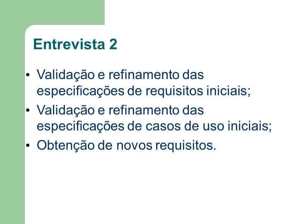Entrevista 2 Validação e refinamento das especificações de requisitos iniciais; Validação e refinamento das especificações de casos de uso iniciais; O