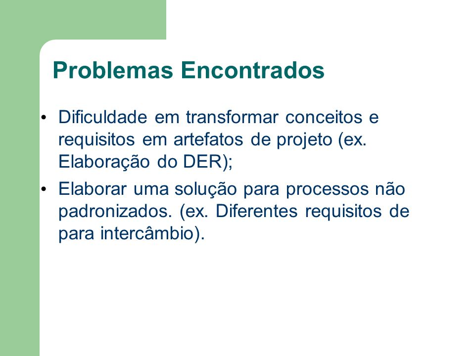 Problemas Encontrados Dificuldade em transformar conceitos e requisitos em artefatos de projeto (ex. Elaboração do DER); Elaborar uma solução para pro