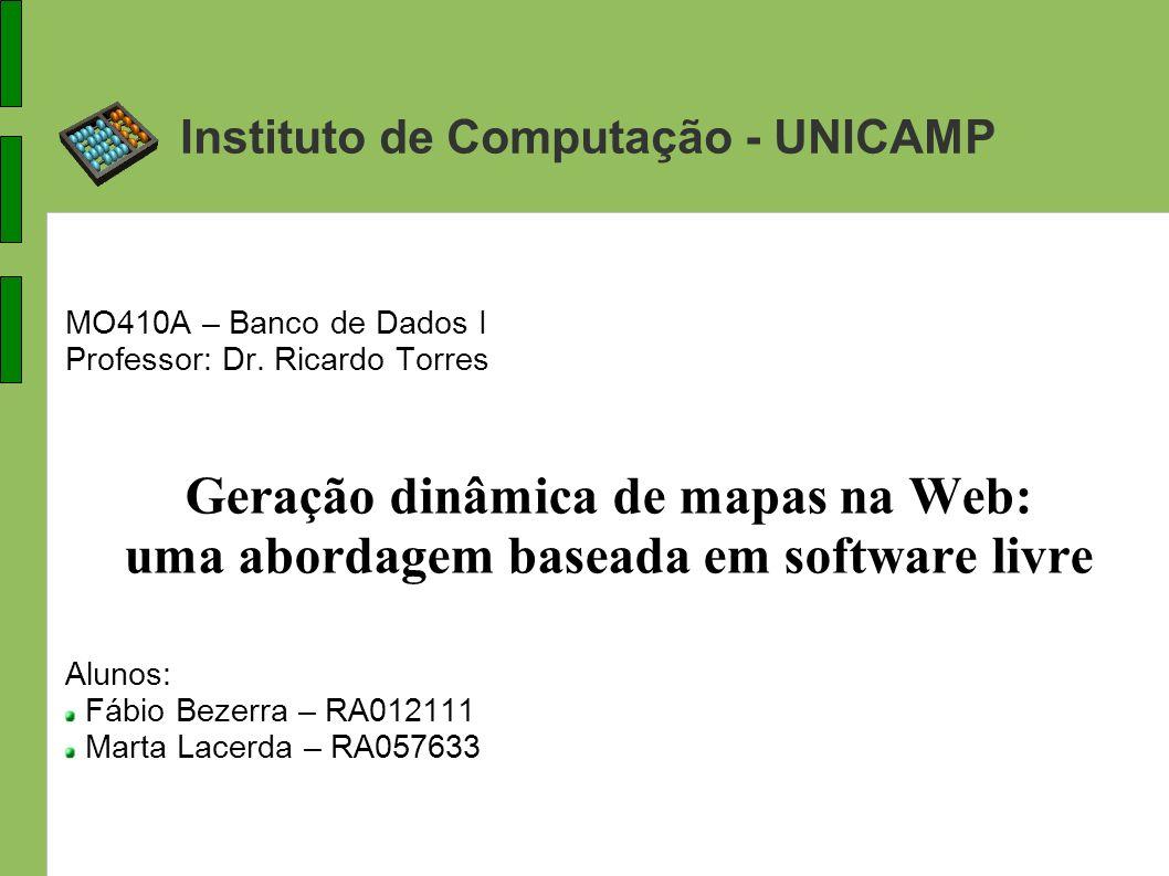 Instituto de Computação - UNICAMP MO410A – Banco de Dados I Professor: Dr. Ricardo Torres Geração dinâmica de mapas na Web: uma abordagem baseada em s