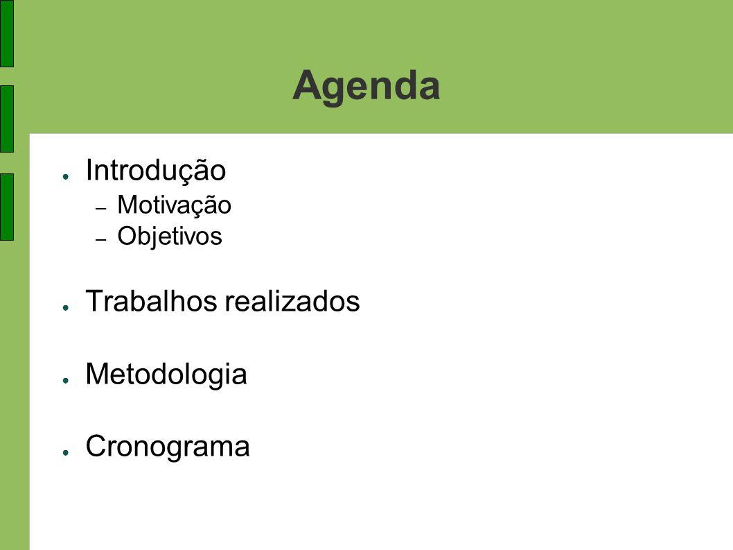 Agenda Introdução – Motivação – Objetivos Trabalhos realizados Metodologia Cronograma