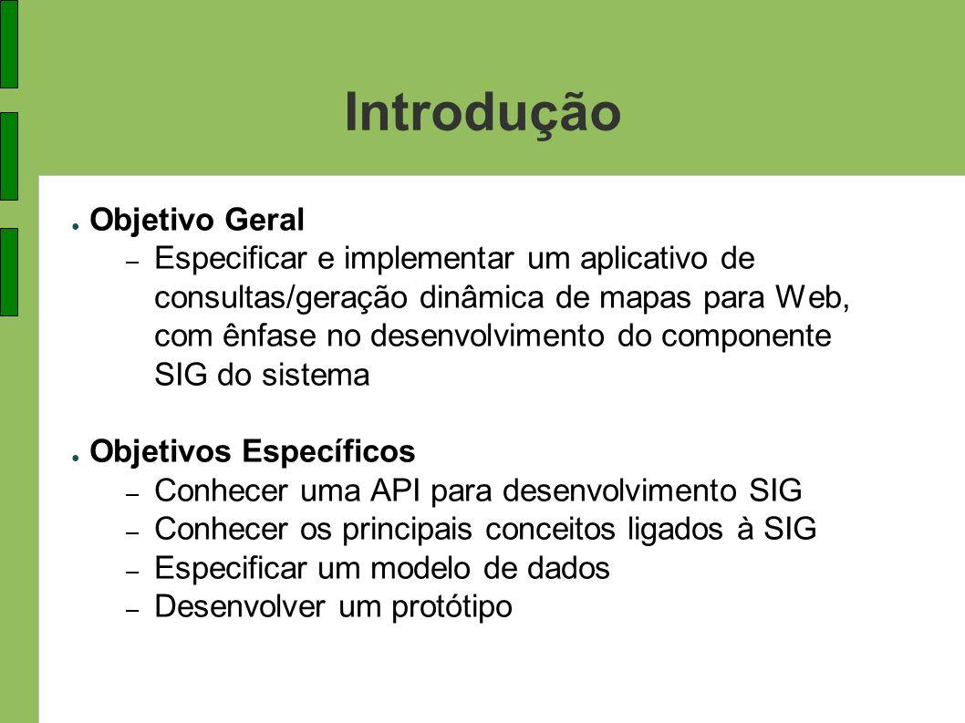 Introdução Objetivo Geral – Especificar e implementar um aplicativo de consultas/geração dinâmica de mapas para Web, com ênfase no desenvolvimento do