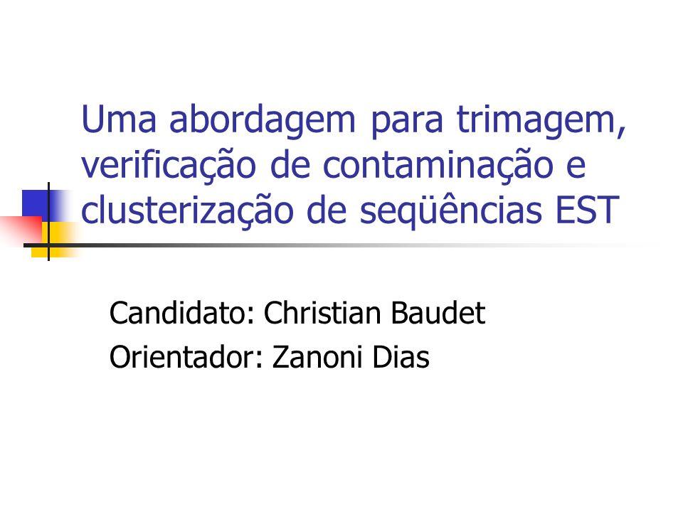 Uma abordagem para trimagem, verificação de contaminação e clusterização de seqüências EST Candidato: Christian Baudet Orientador: Zanoni Dias