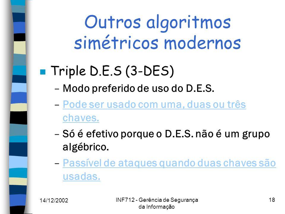14/12/2002 INF712 - Gerência de Segurança da Informação 18 Outros algoritmos simétricos modernos n Triple D.E.S (3-DES) –Modo preferido de uso do D.E.