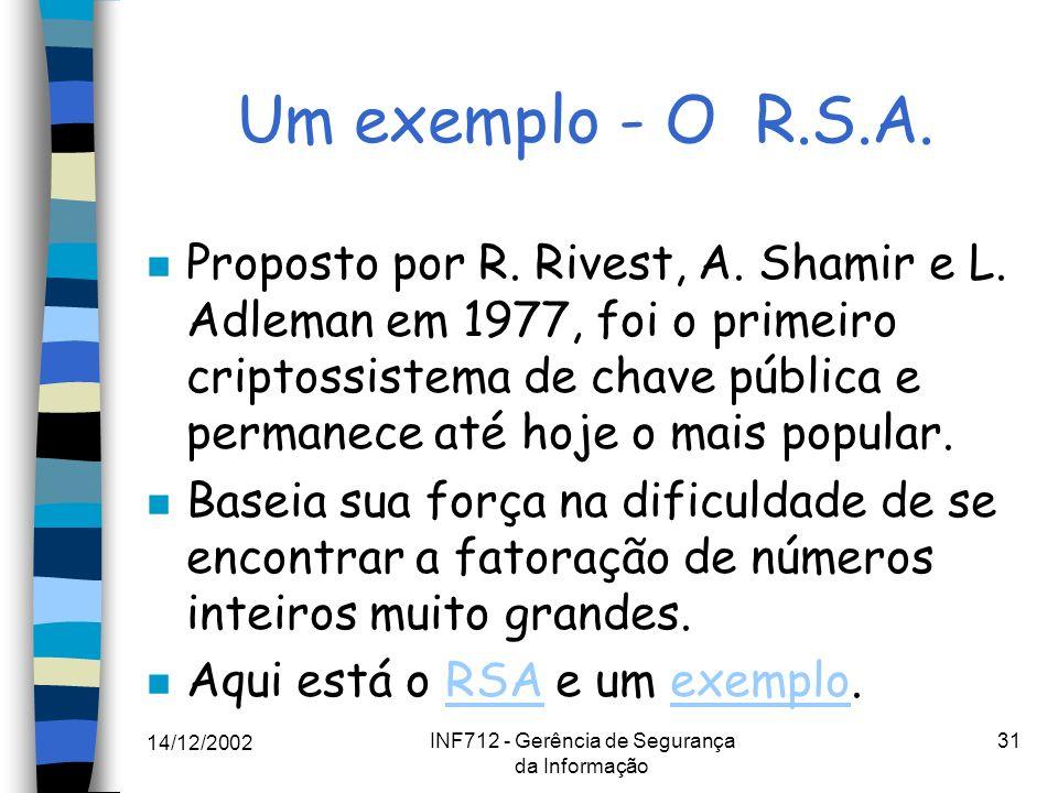 14/12/2002 INF712 - Gerência de Segurança da Informação 31 Um exemplo - O R.S.A. n Proposto por R. Rivest, A. Shamir e L. Adleman em 1977, foi o prime