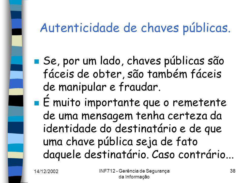 14/12/2002 INF712 - Gerência de Segurança da Informação 38 Autenticidade de chaves públicas. n Se, por um lado, chaves públicas são fáceis de obter, s