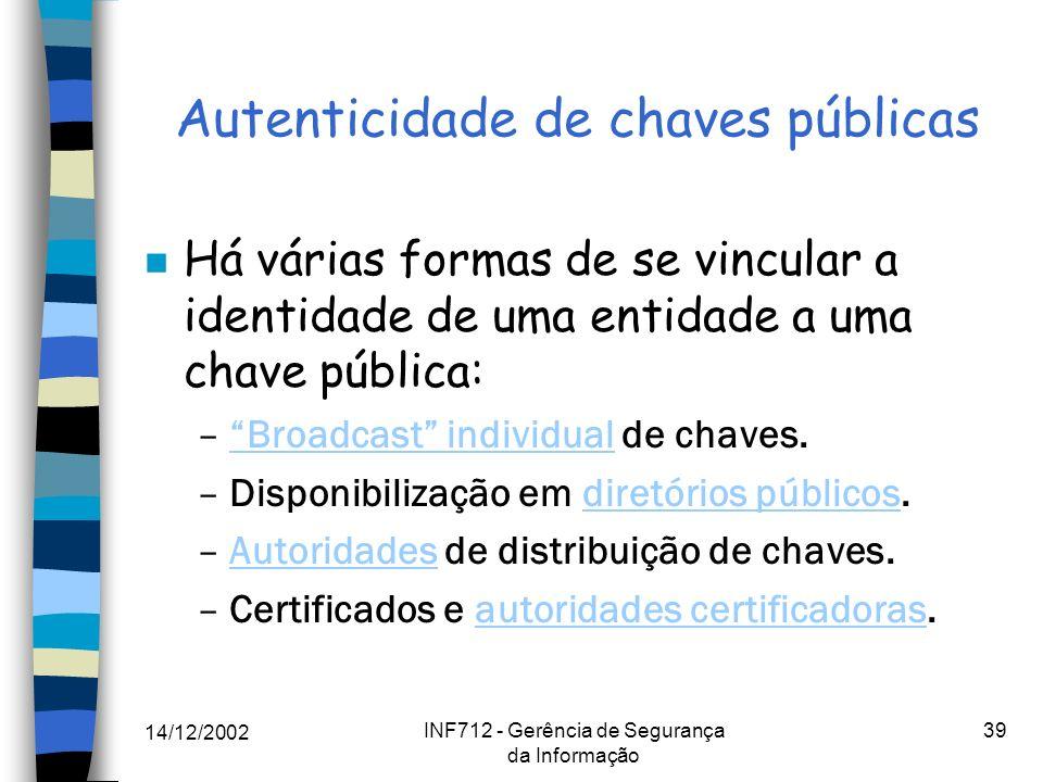 14/12/2002 INF712 - Gerência de Segurança da Informação 39 Autenticidade de chaves públicas n Há várias formas de se vincular a identidade de uma enti
