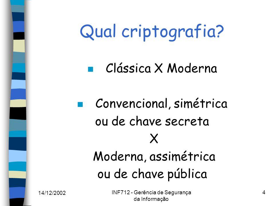 14/12/2002 INF712 - Gerência de Segurança da Informação 4 Qual criptografia? n Clássica X Moderna n Convencional, simétrica ou de chave secreta X Mode