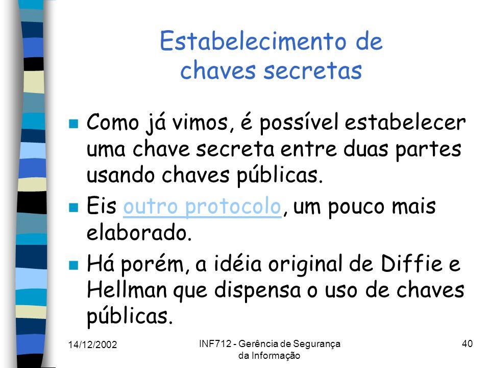 14/12/2002 INF712 - Gerência de Segurança da Informação 40 Estabelecimento de chaves secretas n Como já vimos, é possível estabelecer uma chave secret