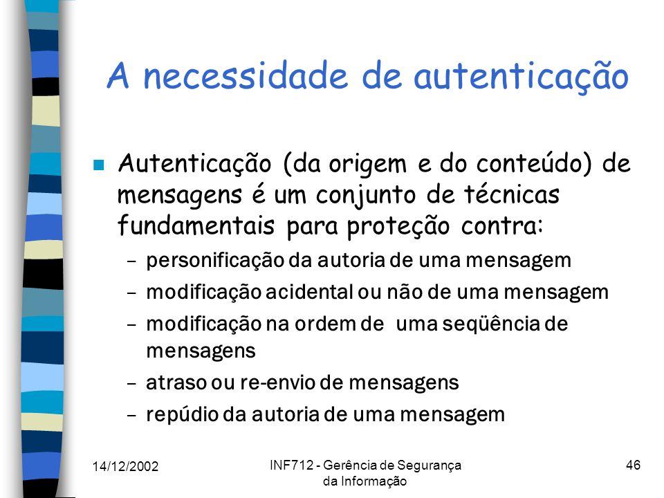 14/12/2002 INF712 - Gerência de Segurança da Informação 46 A necessidade de autenticação n Autenticação (da origem e do conteúdo) de mensagens é um co