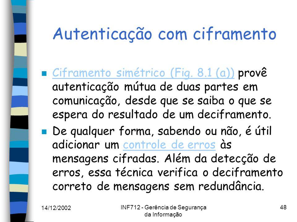 14/12/2002 INF712 - Gerência de Segurança da Informação 48 Autenticação com ciframento n Ciframento simétrico (Fig. 8.1 (a)) provê autenticação mútua