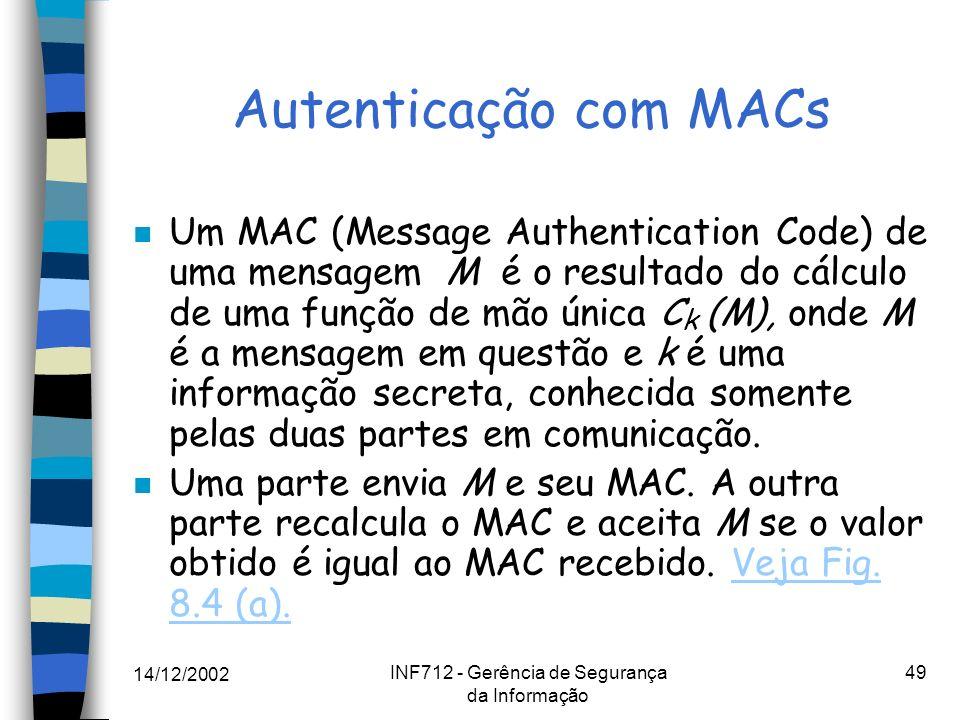 14/12/2002 INF712 - Gerência de Segurança da Informação 49 Autenticação com MACs n Um MAC (Message Authentication Code) de uma mensagem M é o resultad