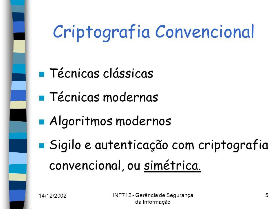 14/12/2002 INF712 - Gerência de Segurança da Informação 5 Criptografia Convencional n Técnicas clássicas n Técnicas modernas n Algoritmos modernos n S