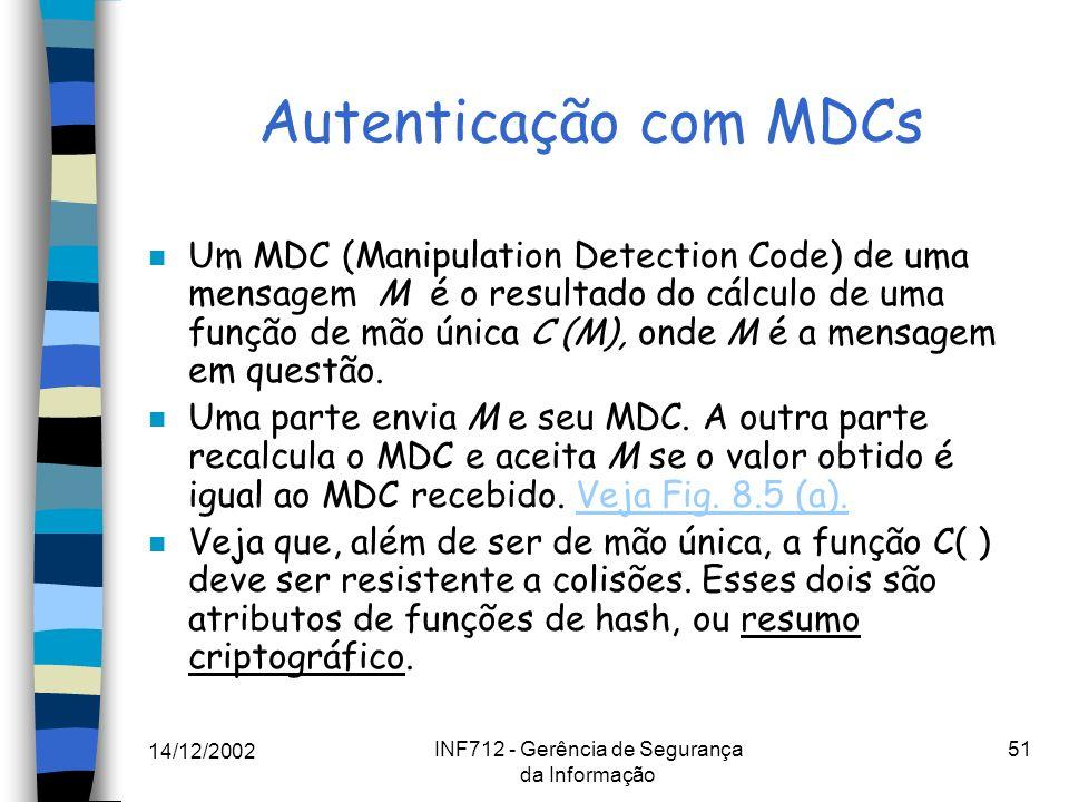 14/12/2002 INF712 - Gerência de Segurança da Informação 51 Autenticação com MDCs n Um MDC (Manipulation Detection Code) de uma mensagem M é o resultad