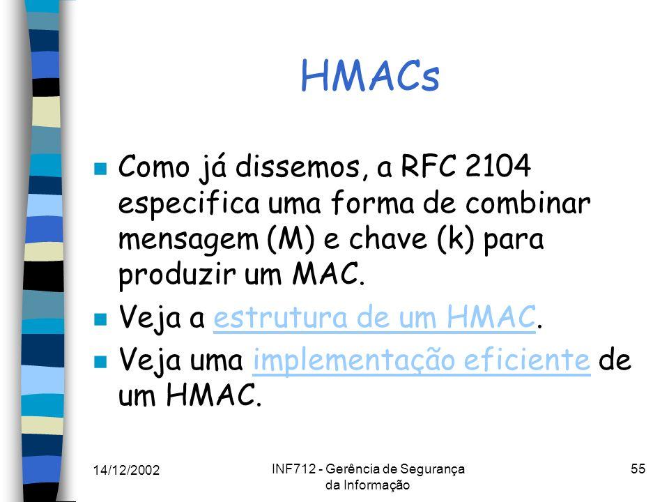 14/12/2002 INF712 - Gerência de Segurança da Informação 55 HMACs n Como já dissemos, a RFC 2104 especifica uma forma de combinar mensagem (M) e chave