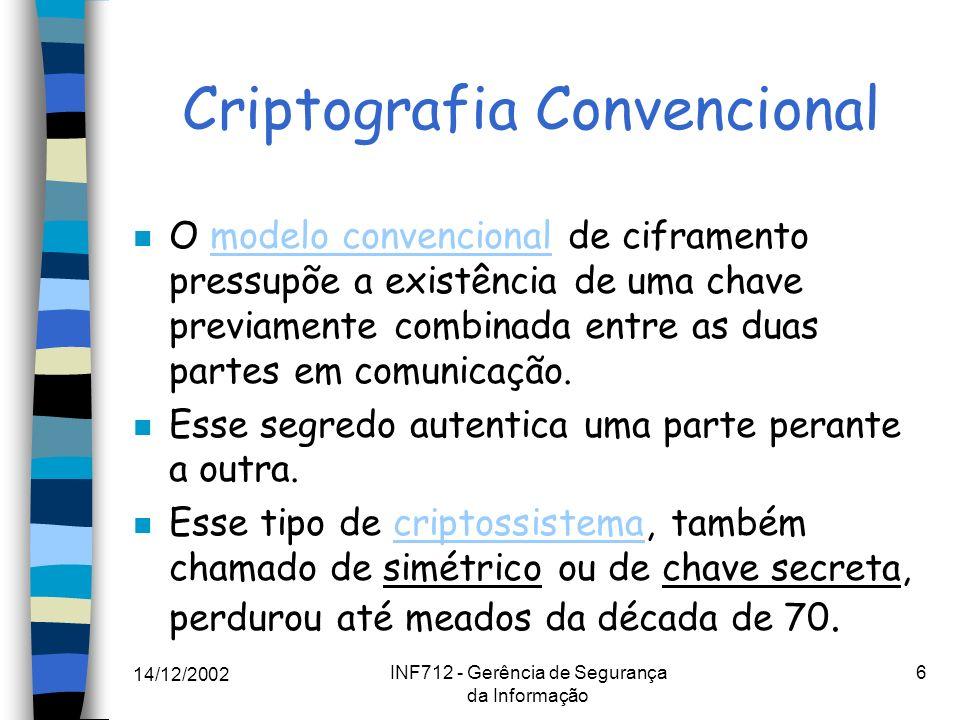14/12/2002 INF712 - Gerência de Segurança da Informação 17 Cifras de bloco Modos de operação Modos de operação : n ECB (Electronic Codebook) ECB n CBC (Cipher Block Chaining) CBC n CFB (Cipher Feedback) CFB n OFB (Output Feedback) OFB Cada um tem suas vantagens do ponto de vista de propagação e recuperação de erros, localidade, etc.