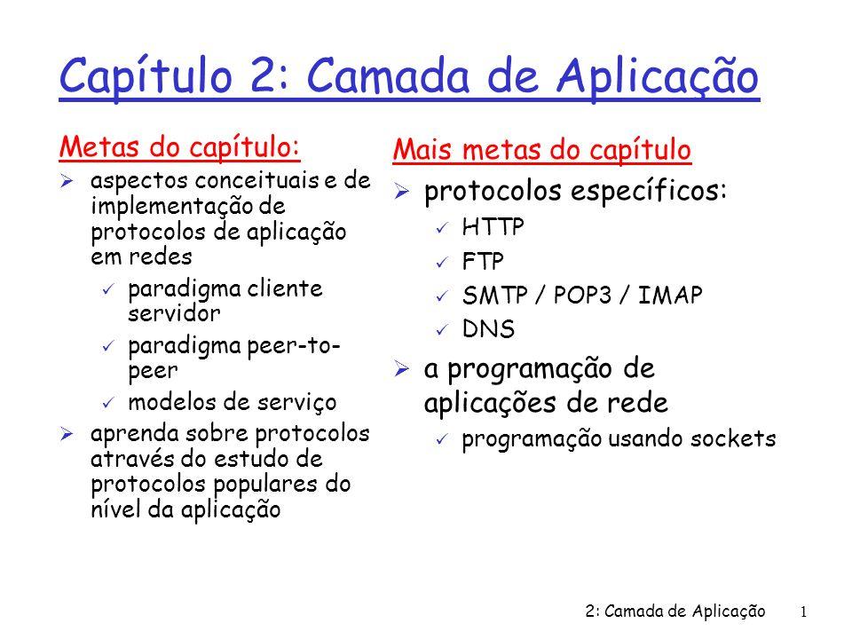 2: Camada de Aplicação1 Capítulo 2: Camada de Aplicação Metas do capítulo: Ø aspectos conceituais e de implementação de protocolos de aplicação em redes ü paradigma cliente servidor ü paradigma peer-to- peer ü modelos de serviço Ø aprenda sobre protocolos através do estudo de protocolos populares do nível da aplicação Mais metas do capítulo Ø protocolos específicos: ü HTTP ü FTP ü SMTP / POP3 / IMAP ü DNS Ø a programação de aplicações de rede ü programação usando sockets