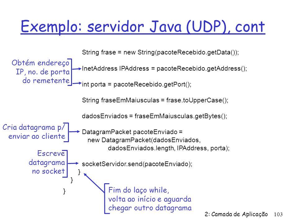 2: Camada de Aplicação103 Exemplo: servidor Java (UDP), cont String frase = new String(pacoteRecebido.getData()); InetAddress IPAddress = pacoteRecebido.getAddress(); int porta = pacoteRecebido.getPort(); String fraseEmMaiusculas = frase.toUpperCase(); dadosEnviados = fraseEmMaiusculas.getBytes(); DatagramPacket pacoteEnviado = new DatagramPacket(dadosEnviados, dadosEnviados.length, IPAddress, porta); socketServidor.send(pacoteEnviado); } Obtém endereço IP, no.
