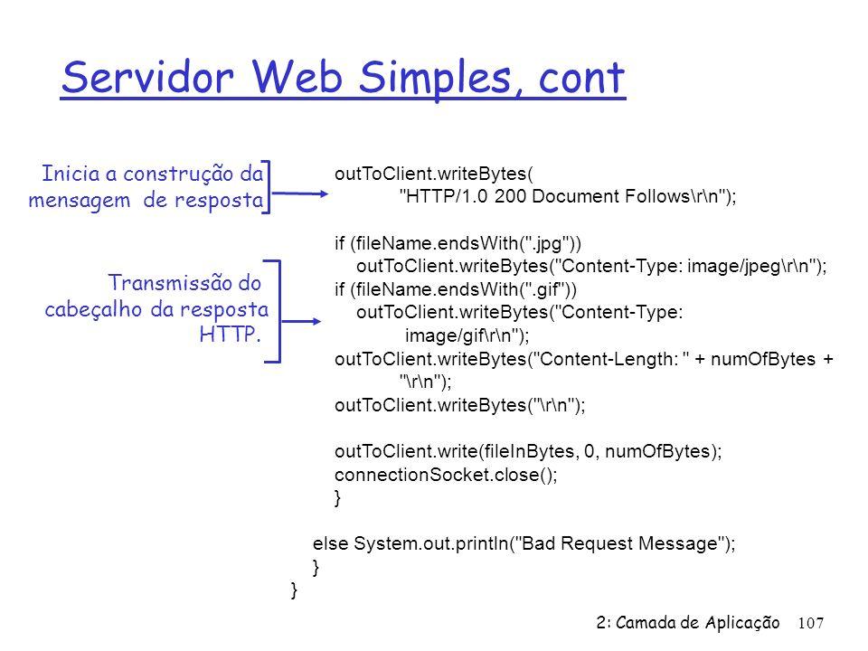 2: Camada de Aplicação107 Servidor Web Simples, cont outToClient.writeBytes( HTTP/1.0 200 Document Follows\r\n ); if (fileName.endsWith( .jpg )) outToClient.writeBytes( Content-Type: image/jpeg\r\n ); if (fileName.endsWith( .gif )) outToClient.writeBytes( Content-Type: image/gif\r\n ); outToClient.writeBytes( Content-Length: + numOfBytes + \r\n ); outToClient.writeBytes( \r\n ); outToClient.write(fileInBytes, 0, numOfBytes); connectionSocket.close(); } else System.out.println( Bad Request Message ); } Transmissão do cabeçalho da resposta HTTP.