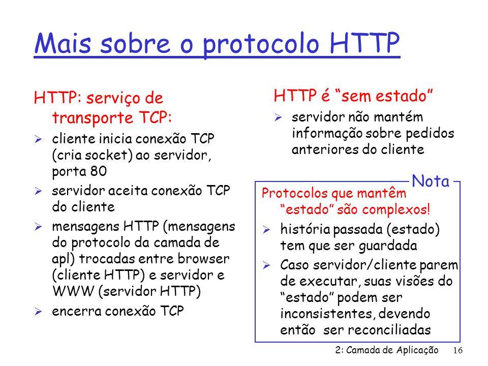 2: Camada de Aplicação16 Mais sobre o protocolo HTTP HTTP: serviço de transporte TCP: Ø cliente inicia conexão TCP (cria socket) ao servidor, porta 80 Ø servidor aceita conexão TCP do cliente Ø mensagens HTTP (mensagens do protocolo da camada de apl) trocadas entre browser (cliente HTTP) e servidor e WWW (servidor HTTP) Ø encerra conexão TCP HTTP é sem estado Ø servidor não mantém informação sobre pedidos anteriores do cliente Protocolos que mantêm estado são complexos.