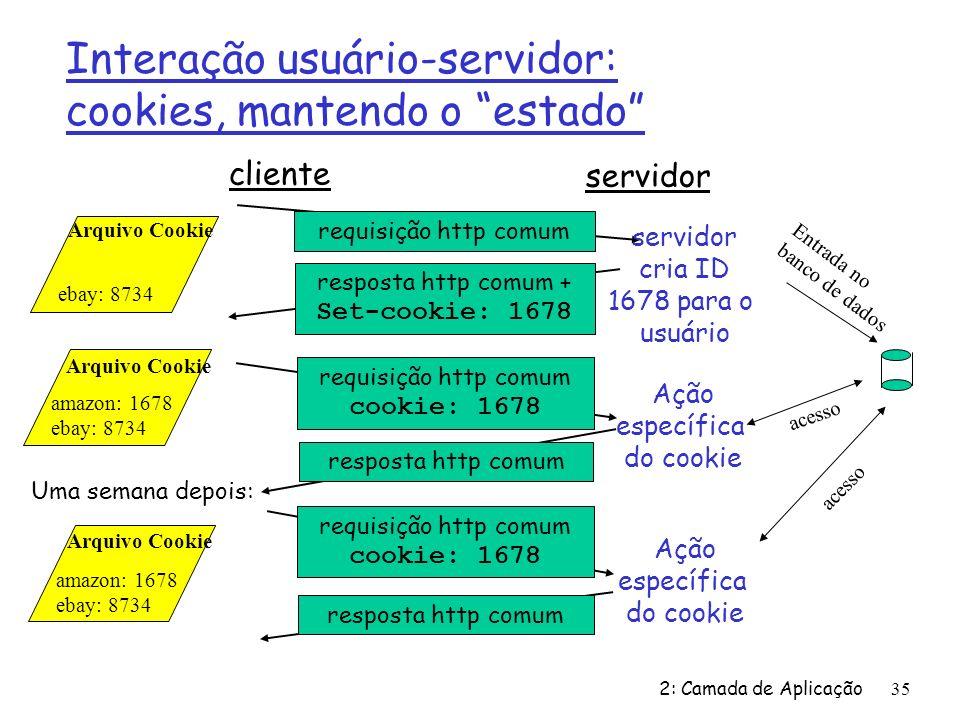 2: Camada de Aplicação35 cliente servidor requisição http comum resposta http comum + Set-cookie: 1678 requisição http comum cookie: 1678 resposta http comumrequisição http comum cookie: 1678 resposta http comum Ação específica do cookie servidor cria ID 1678 para o usuário Entrada no banco de dados acesso Arquivo Cookie amazon: 1678 ebay: 8734 Arquivo Cookie ebay: 8734 Arquivo Cookie amazon: 1678 ebay: 8734 Uma semana depois: Interação usuário-servidor: cookies, mantendo o estado