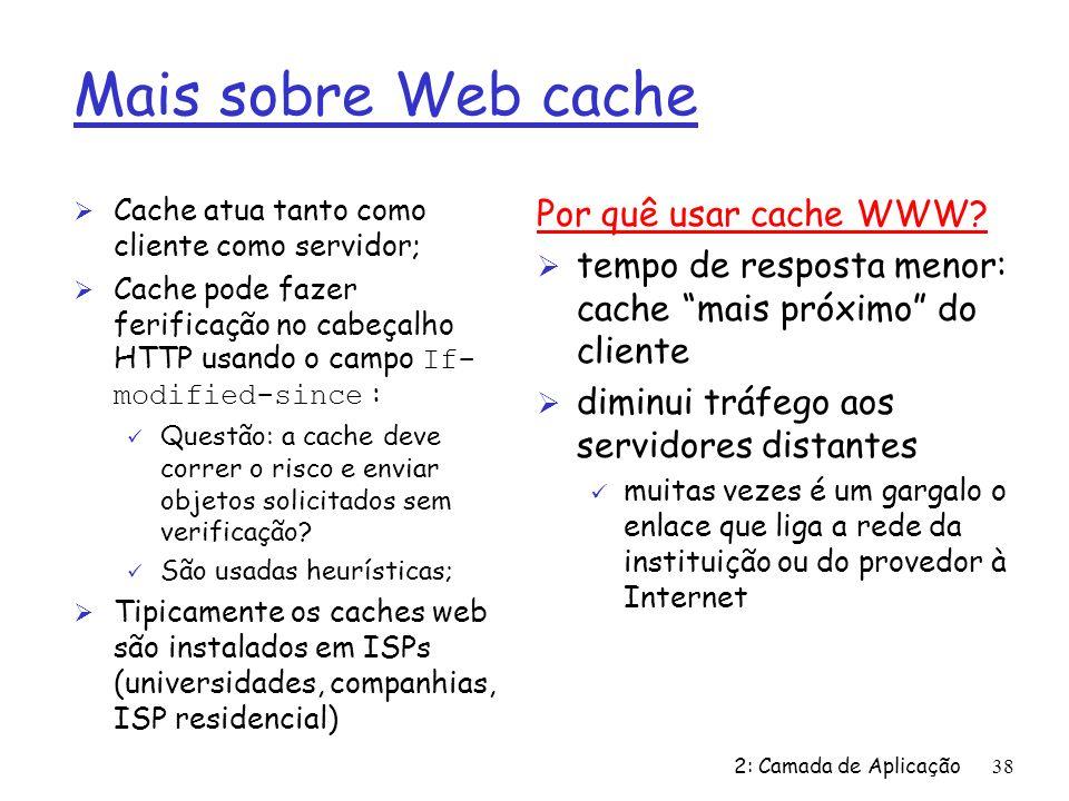 2: Camada de Aplicação38 Mais sobre Web cache Ø Cache atua tanto como cliente como servidor; Cache pode fazer ferificação no cabeçalho HTTP usando o campo If- modified-since : ü Questão: a cache deve correr o risco e enviar objetos solicitados sem verificação.
