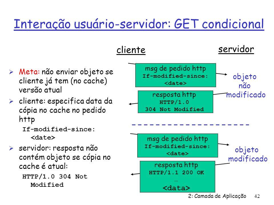 2: Camada de Aplicação42 Interação usuário-servidor: GET condicional Ø Meta: não enviar objeto se cliente já tem (no cache) versão atual Ø cliente: especifica data da cópia no cache no pedido http If-modified-since: Ø servidor: resposta não contém objeto se cópia no cache é atual: HTTP/1.0 304 Not Modified cliente servidor msg de pedido http If-modified-since: resposta http HTTP/1.0 304 Not Modified objeto não modificado msg de pedido http If-modified-since: resposta http HTTP/1.1 200 OK … objeto modificado