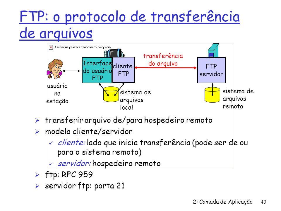 2: Camada de Aplicação43 FTP: o protocolo de transferência de arquivos Ø transferir arquivo de/para hospedeiro remoto Ø modelo cliente/servidor ü cliente: lado que inicia transferência (pode ser de ou para o sistema remoto) ü servidor: hospedeiro remoto Ø ftp: RFC 959 Ø servidor ftp: porta 21 transferência do arquivo FTP servidor Interface do usuário FTP cliente FTP sistema de arquivos local sistema de arquivos remoto usuário na estação