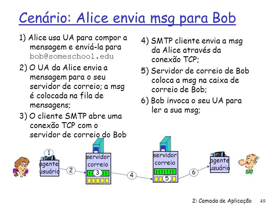 2: Camada de Aplicação49 Cenário: Alice envia msg para Bob 1) Alice usa UA para compor a mensagem e enviá-la para bob@someschool.edu 2) O UA da Alice envia a mensagem para o seu servidor de correio; a msg é colocada na fila de mensagens; 3) O cliente SMTP abre uma conexão TCP com o servidor de correio do Bob 4) SMTP cliente envia a msg da Alice através da conexão TCP; 5) Servidor de correio de Bob coloca a msg na caixa de correio de Bob; 6) Bob invoca o seu UA para ler a sua msg; agente usuário servidor correio servidor correio agente usuário 1 2 3 4 5 6