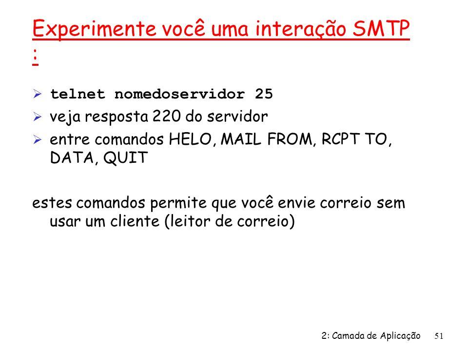 2: Camada de Aplicação51 Experimente você uma interação SMTP : telnet nomedoservidor 25 Ø veja resposta 220 do servidor Ø entre comandos HELO, MAIL FROM, RCPT TO, DATA, QUIT estes comandos permite que você envie correio sem usar um cliente (leitor de correio)