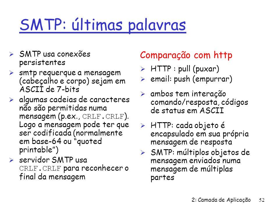 2: Camada de Aplicação52 SMTP: últimas palavras Ø SMTP usa conexões persistentes Ø smtp requerque a mensagem (cabeçalho e corpo) sejam em ASCII de 7-bits algumas cadeias de caracteres não são permitidas numa mensagem (p.ex., CRLF.CRLF ).