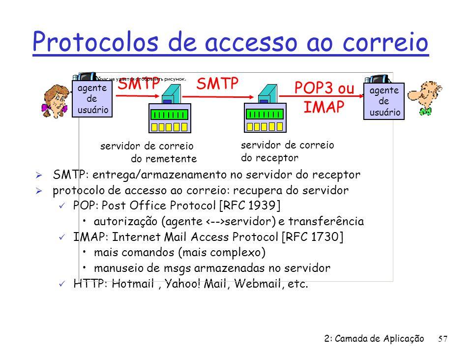 2: Camada de Aplicação57 Protocolos de accesso ao correio Ø SMTP: entrega/armazenamento no servidor do receptor Ø protocolo de accesso ao correio: recupera do servidor ü POP: Post Office Protocol [RFC 1939] autorização (agente servidor) e transferência ü IMAP: Internet Mail Access Protocol [RFC 1730] mais comandos (mais complexo) manuseio de msgs armazenadas no servidor ü HTTP: Hotmail, Yahoo.