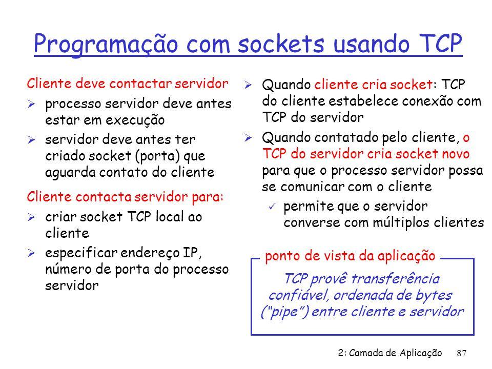 2: Camada de Aplicação87 Cliente deve contactar servidor Ø processo servidor deve antes estar em execução Ø servidor deve antes ter criado socket (porta) que aguarda contato do cliente Cliente contacta servidor para: Ø criar socket TCP local ao cliente Ø especificar endereço IP, número de porta do processo servidor Ø Quando cliente cria socket: TCP do cliente estabelece conexão com TCP do servidor Ø Quando contatado pelo cliente, o TCP do servidor cria socket novo para que o processo servidor possa se comunicar com o cliente ü permite que o servidor converse com múltiplos clientes TCP provê transferência confiável, ordenada de bytes (pipe) entre cliente e servidor ponto de vista da aplicação Programação com sockets usando TCP