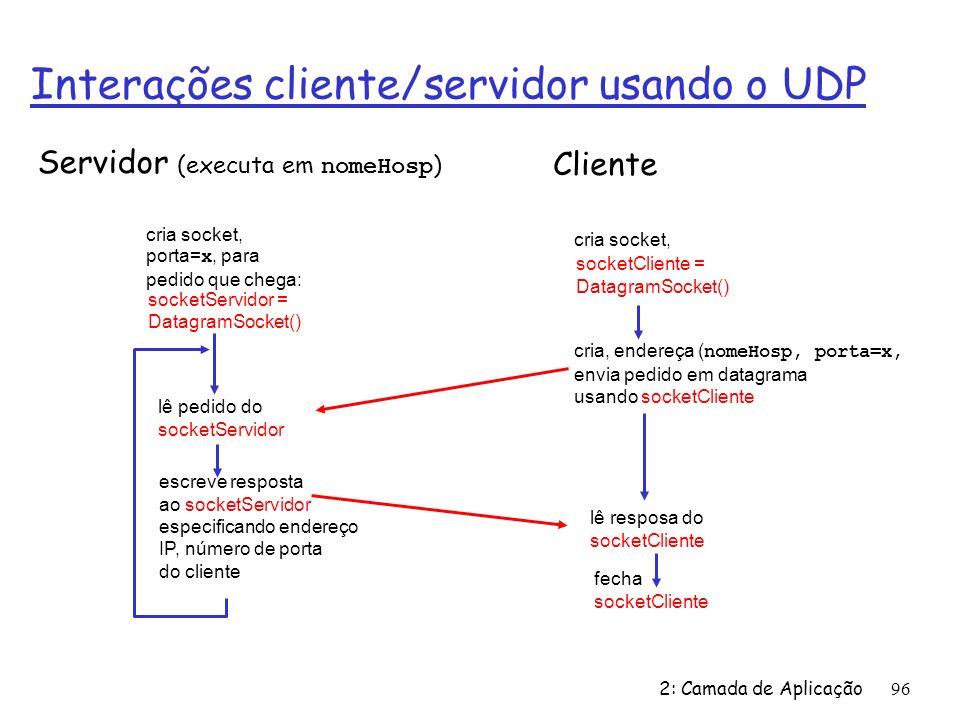2: Camada de Aplicação96 Interações cliente/servidor usando o UDP fecha socketCliente Servidor (executa em nomeHosp ) lê resposa do socketCliente cria socket, socketCliente = DatagramSocket() Cliente cria, endereça ( nomeHosp, porta=x, envia pedido em datagrama usando socketCliente cria socket, porta= x, para pedido que chega: socketServidor = DatagramSocket() lê pedido do socketServidor escreve resposta ao socketServidor especificando endereço IP, número de porta do cliente